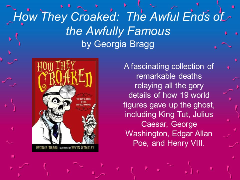 How They Croaked: The Awful Ends of the Awfully Famous by Georgia Bragg A fascinating collection of remarkable deaths relaying all the gory details of how 19 world figures gave up the ghost, including King Tut, Julius Caesar, George Washington, Edgar Allan Poe, and Henry VIII.