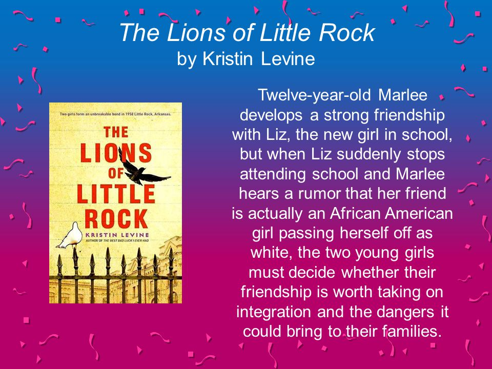 The Lions of Little Rock by Kristin Levine Twelve-year-old Marlee develops a strong friendship with Liz, the new girl in school, but when Liz suddenly stops attending school and Marlee hears a rumor that her friend is actually an African American girl passing herself off as white, the two young girls must decide whether their friendship is worth taking on integration and the dangers it could bring to their families.