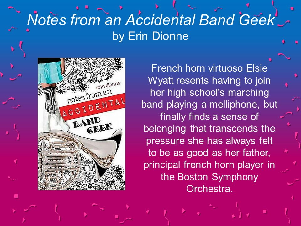 Notes from an Accidental Band Geek by Erin Dionne French horn virtuoso Elsie Wyatt resents having to join her high school s marching band playing a melliphone, but finally finds a sense of belonging that transcends the pressure she has always felt to be as good as her father, principal french horn player in the Boston Symphony Orchestra.