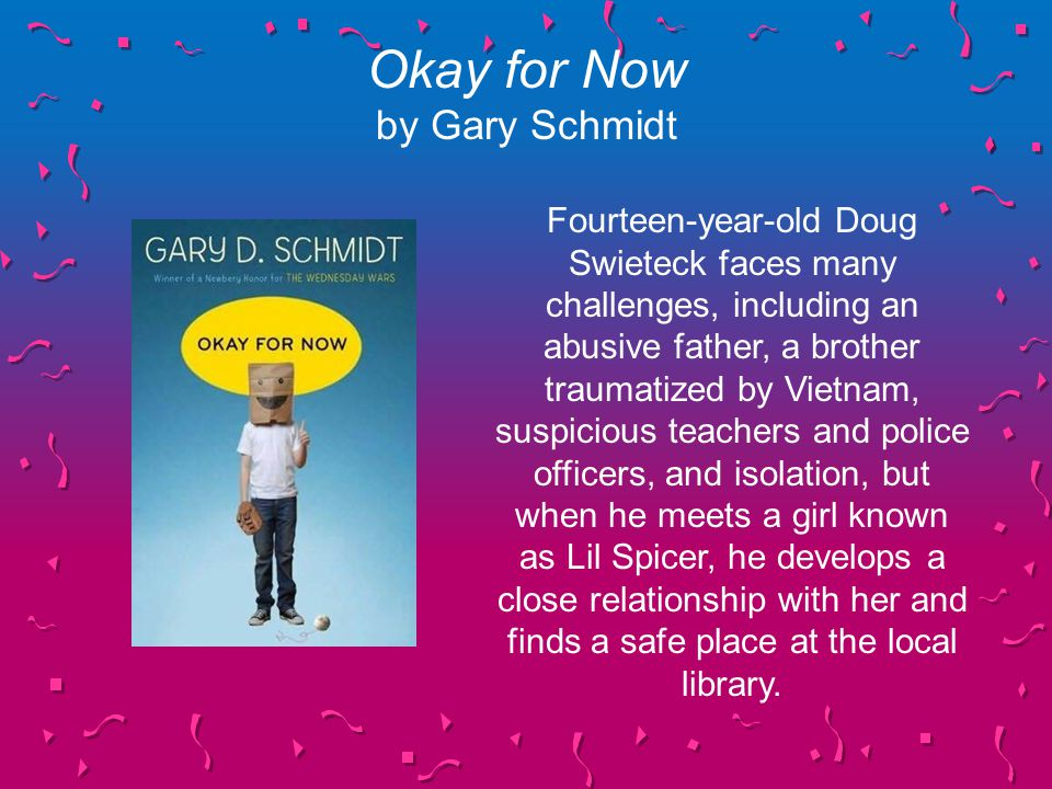 Okay for Now by Gary Schmidt Fourteen-year-old Doug Swieteck faces many challenges, including an abusive father, a brother traumatized by Vietnam, suspicious teachers and police officers, and isolation, but when he meets a girl known as Lil Spicer, he develops a close relationship with her and finds a safe place at the local library.