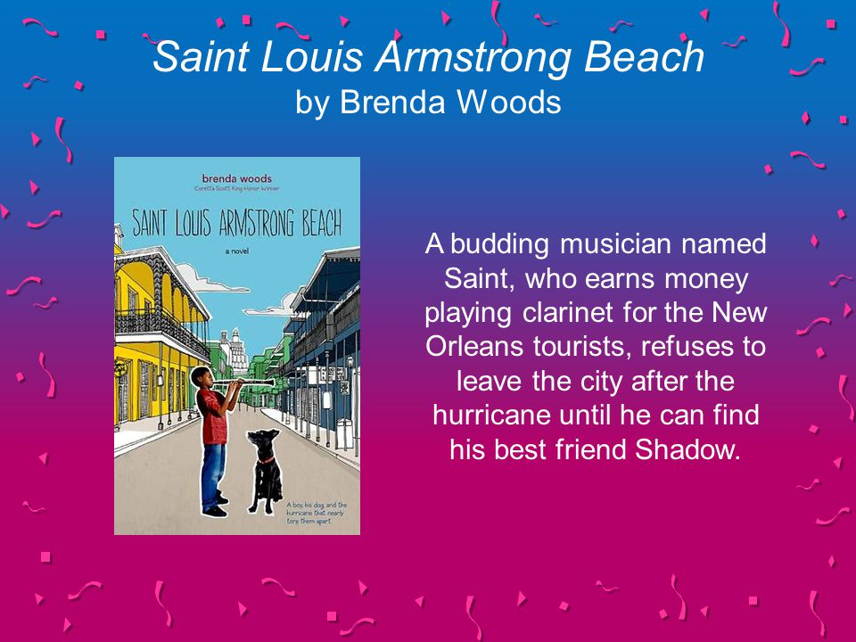 Saint Louis Armstrong Beach by Brenda Woods A budding musician named Saint, who earns money playing clarinet for the New Orleans tourists, refuses to leave the city after the hurricane until he can find his best friend Shadow.