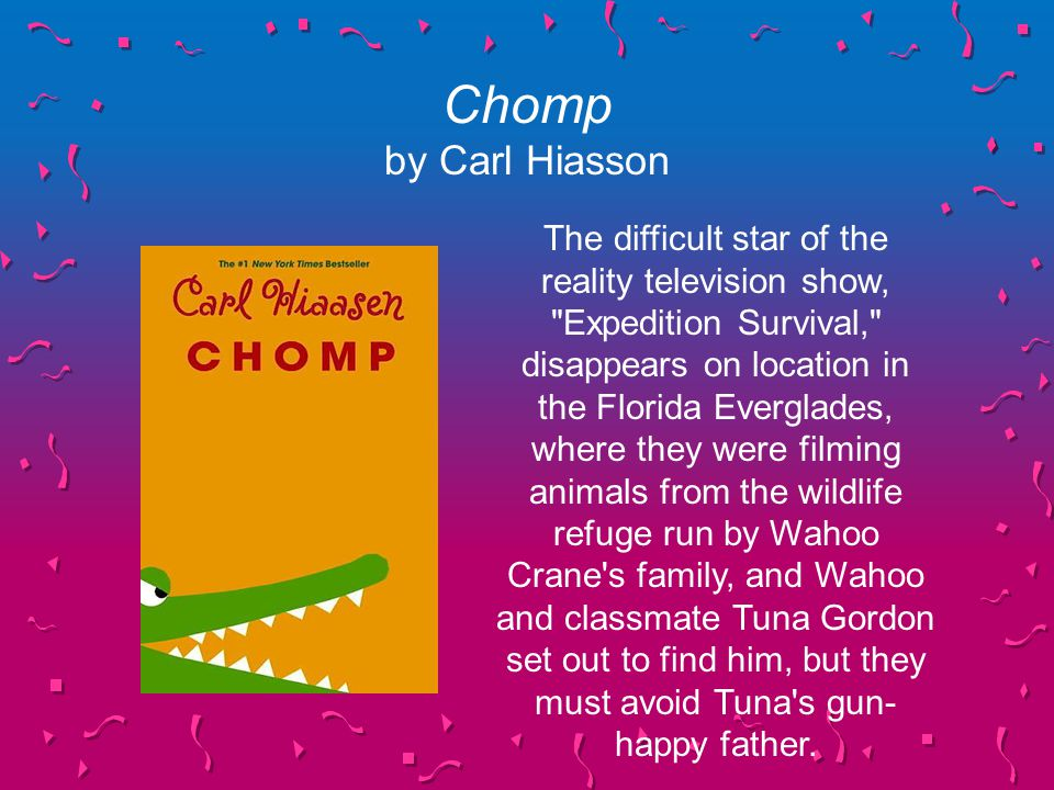 Chomp by Carl Hiasson The difficult star of the reality television show, Expedition Survival, disappears on location in the Florida Everglades, where they were filming animals from the wildlife refuge run by Wahoo Crane s family, and Wahoo and classmate Tuna Gordon set out to find him, but they must avoid Tuna s gun- happy father.