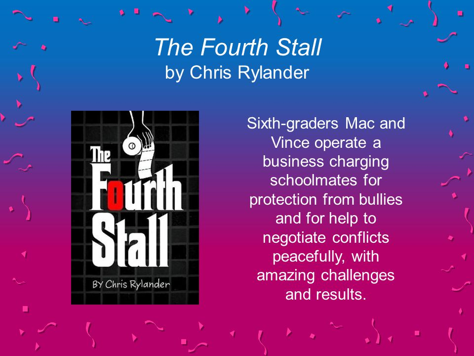 The Fourth Stall by Chris Rylander Sixth-graders Mac and Vince operate a business charging schoolmates for protection from bullies and for help to negotiate conflicts peacefully, with amazing challenges and results.