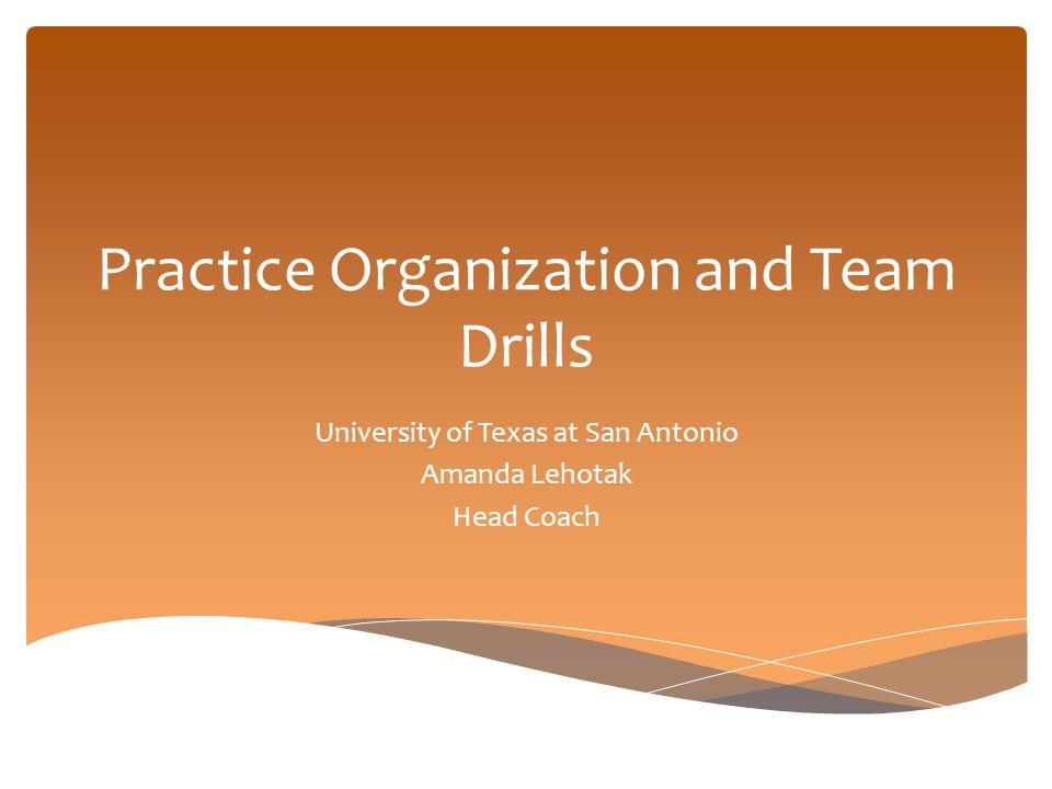 Practice Organization and Team Drills University of Texas at San Antonio Amanda Lehotak Head Coach