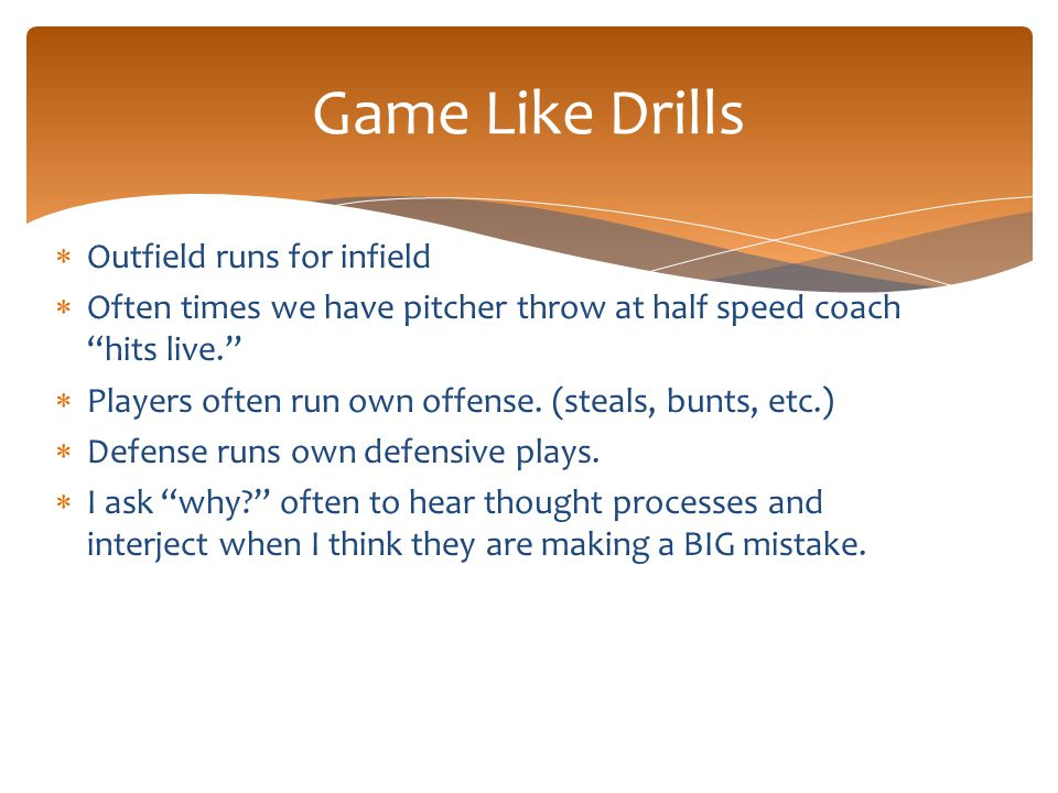 " Outfield runs for infield  Often times we have pitcher throw at half speed coach ""hits live.""  Players often run own offense. (steals, bunts, etc."