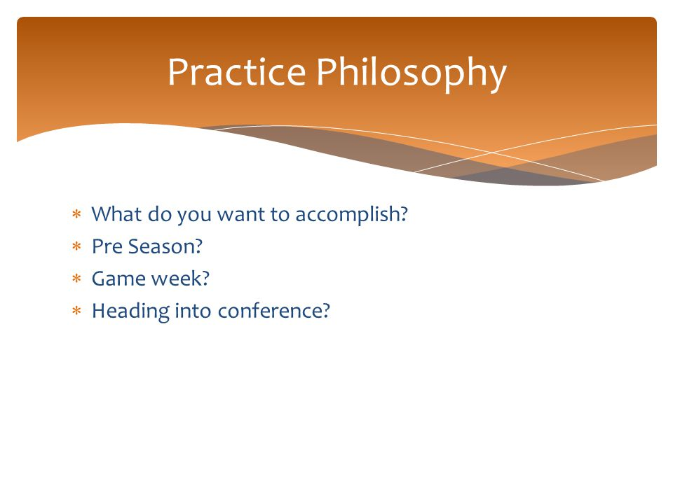  What do you want to accomplish?  Pre Season?  Game week?  Heading into conference? Practice Philosophy