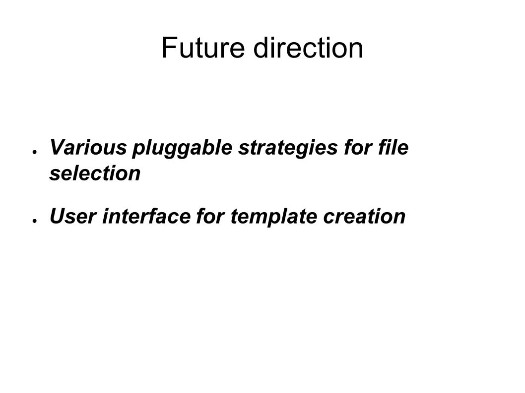 Future direction ● Various pluggable strategies for file selection ● User interface for template creation