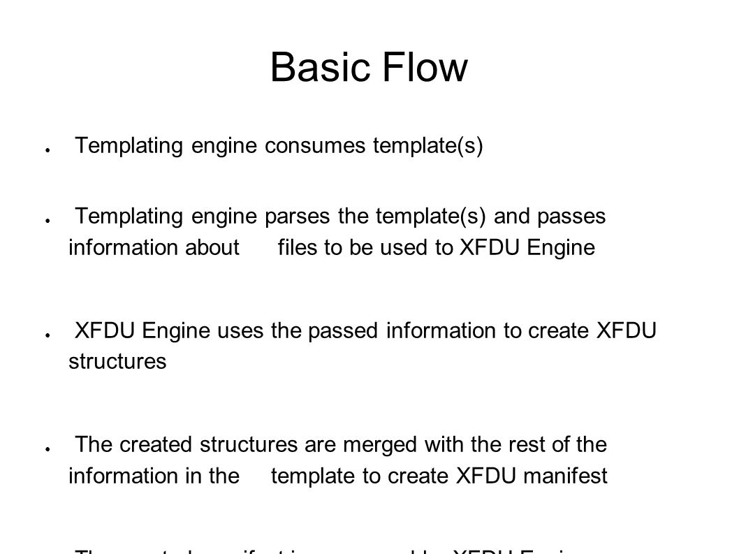 Basic Flow ● Templating engine consumes template(s) ● Templating engine parses the template(s) and passes information about files to be used to XFDU E