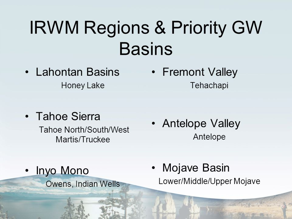 IRWM Regions & Priority GW Basins Lahontan Basins Honey Lake Tahoe Sierra Tahoe North/South/West Martis/Truckee Inyo Mono Owens, Indian Wells Fremont Valley Tehachapi Antelope Valley Antelope Mojave Basin Lower/Middle/Upper Mojave
