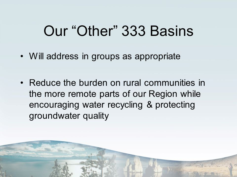 Our Other 333 Basins Will address in groups as appropriate Reduce the burden on rural communities in the more remote parts of our Region while encouraging water recycling & protecting groundwater quality