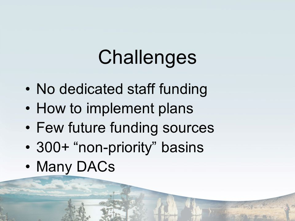 Challenges No dedicated staff funding How to implement plans Few future funding sources 300+ non-priority basins Many DACs
