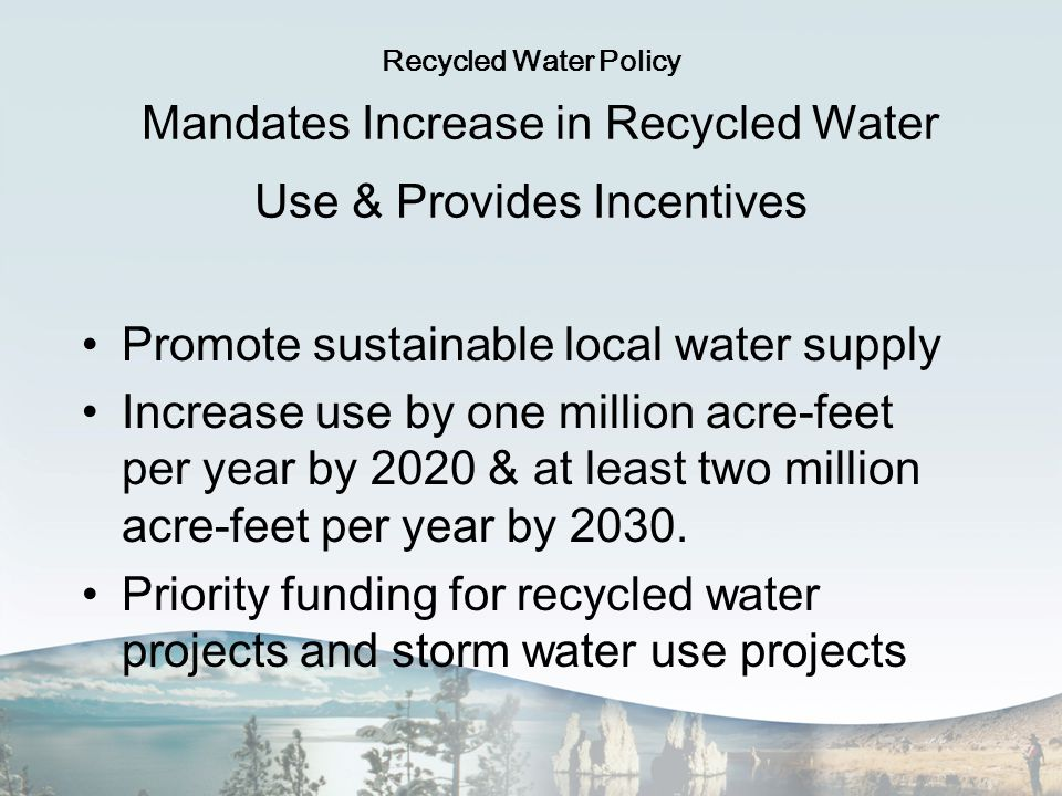 Recycled Water Policy Mandates Increase in Recycled Water Use & Provides Incentives Promote sustainable local water supply Increase use by one million acre-feet per year by 2020 & at least two million acre-feet per year by 2030.