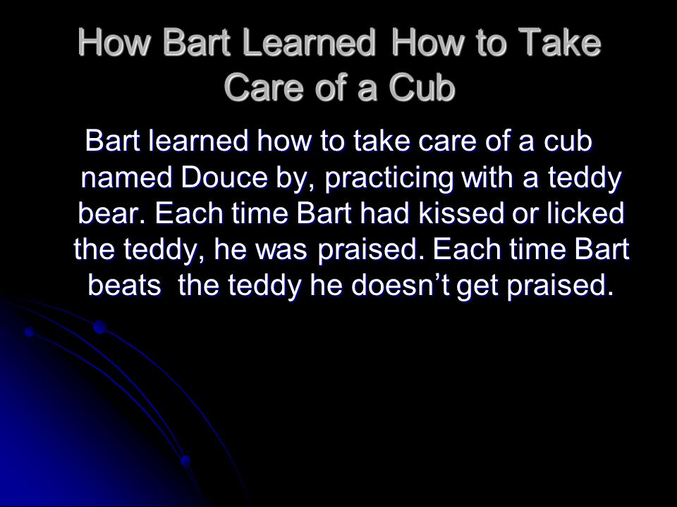 How Bart Learned How to Take Care of a Cub Bart learned how to take care of a cub named Douce by, practicing with a teddy bear.