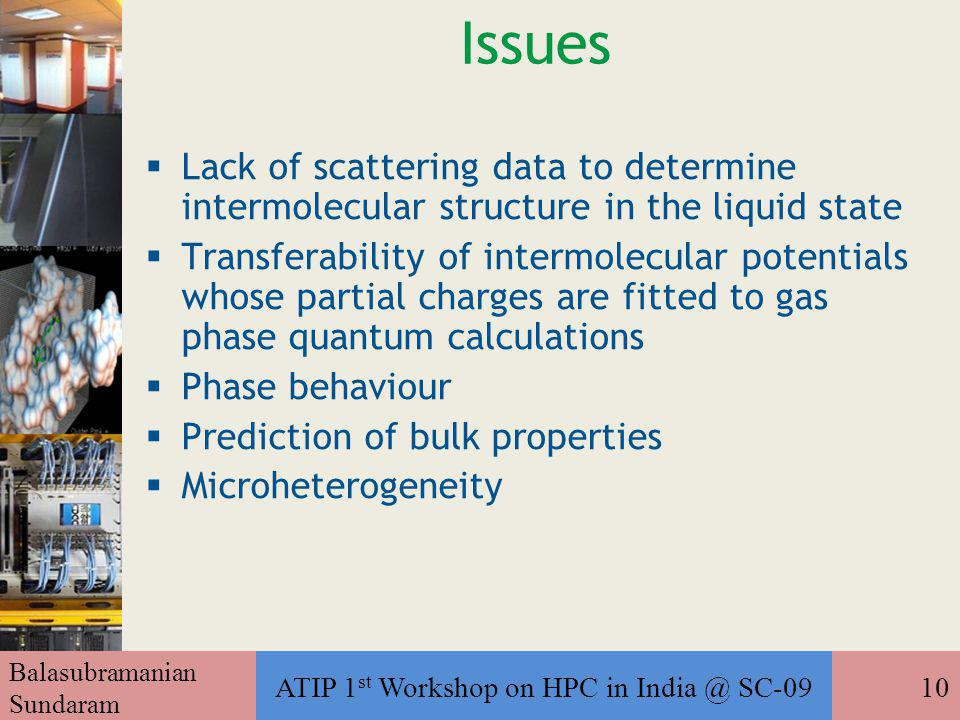 Balasubramanian Sundaram ATIP 1 st Workshop on HPC in India @ SC-0910 Issues  Lack of scattering data to determine intermolecular structure in the liquid state  Transferability of intermolecular potentials whose partial charges are fitted to gas phase quantum calculations  Phase behaviour  Prediction of bulk properties  Microheterogeneity