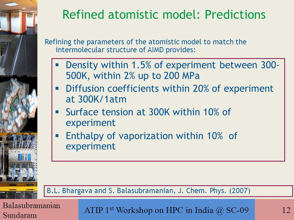 Balasubramanian Sundaram ATIP 1 st Workshop on HPC in India @ SC-0912 Refined atomistic model: Predictions  Density within 1.5% of experiment between 300- 500K, within 2% up to 200 MPa  Diffusion coefficients within 20% of experiment at 300K/1atm  Surface tension at 300K within 10% of experiment  Enthalpy of vaporization within 10% of experiment B.L.