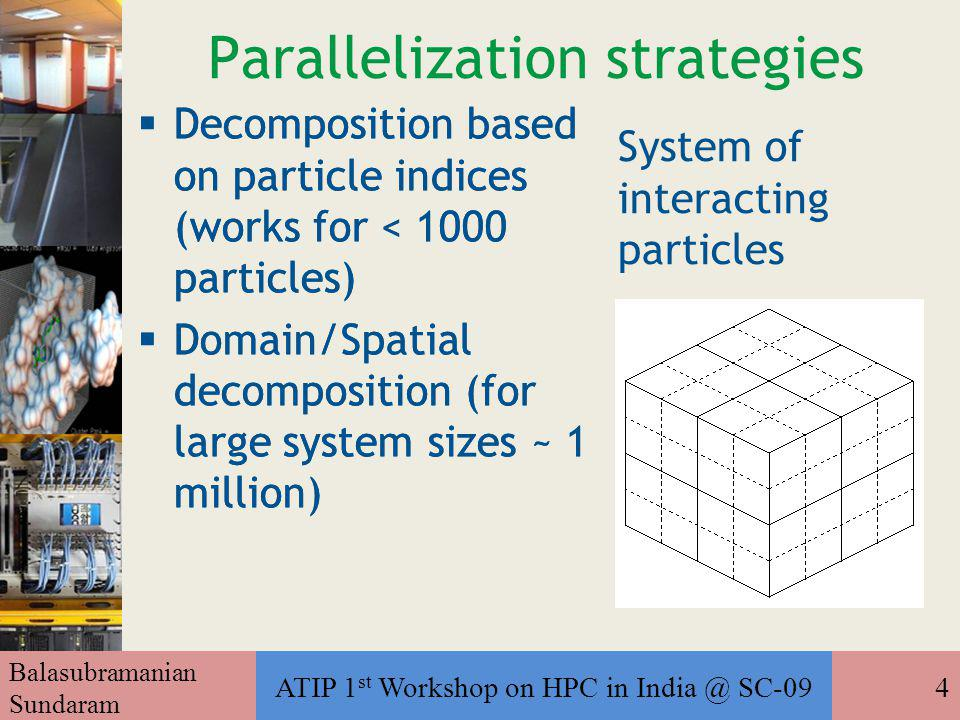 Balasubramanian Sundaram ATIP 1 st Workshop on HPC in India @ SC-094 Parallelization strategies  Decomposition based on particle indices (works for < 1000 particles) ‏  Domain/Spatial decomposition (for large system sizes ~ 1 million) ‏  Decomposition based on particle indices (works for < 1000 particles) ‏  Domain/Spatial decomposition (for large system sizes ~ 1 million) ‏ System of interacting particles
