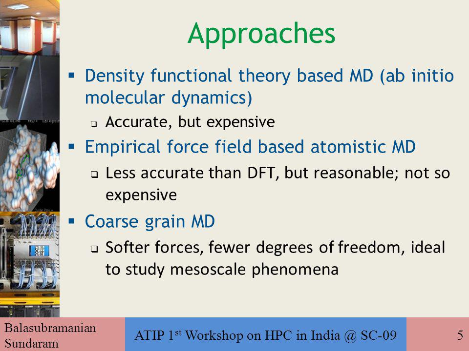 Balasubramanian Sundaram ATIP 1 st Workshop on HPC in India @ SC-095 Approaches  Density functional theory based MD (ab initio molecular dynamics) ‏  Accurate, but expensive  Empirical force field based atomistic MD  Less accurate than DFT, but reasonable; not so expensive  Coarse grain MD  Softer forces, fewer degrees of freedom, ideal to study mesoscale phenomena