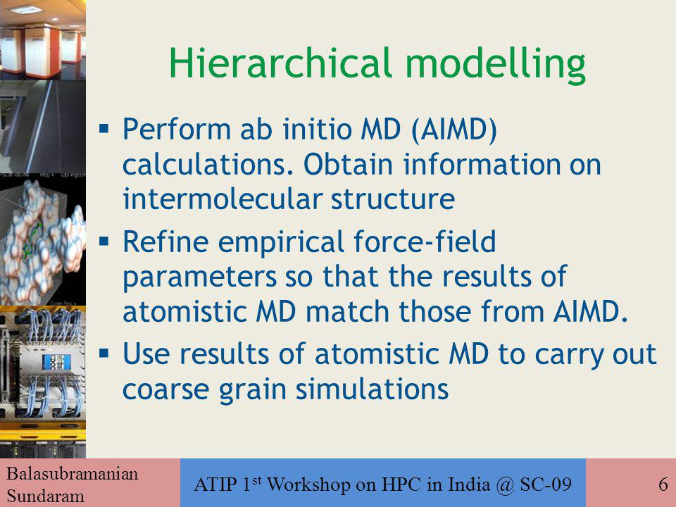 Balasubramanian Sundaram ATIP 1 st Workshop on HPC in India @ SC-096 Hierarchical modelling  Perform ab initio MD (AIMD) calculations.