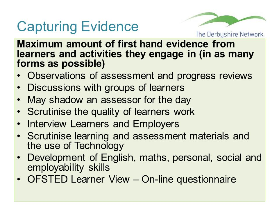 Capturing Evidence Maximum amount of first hand evidence from learners and activities they engage in (in as many forms as possible) Observations of as
