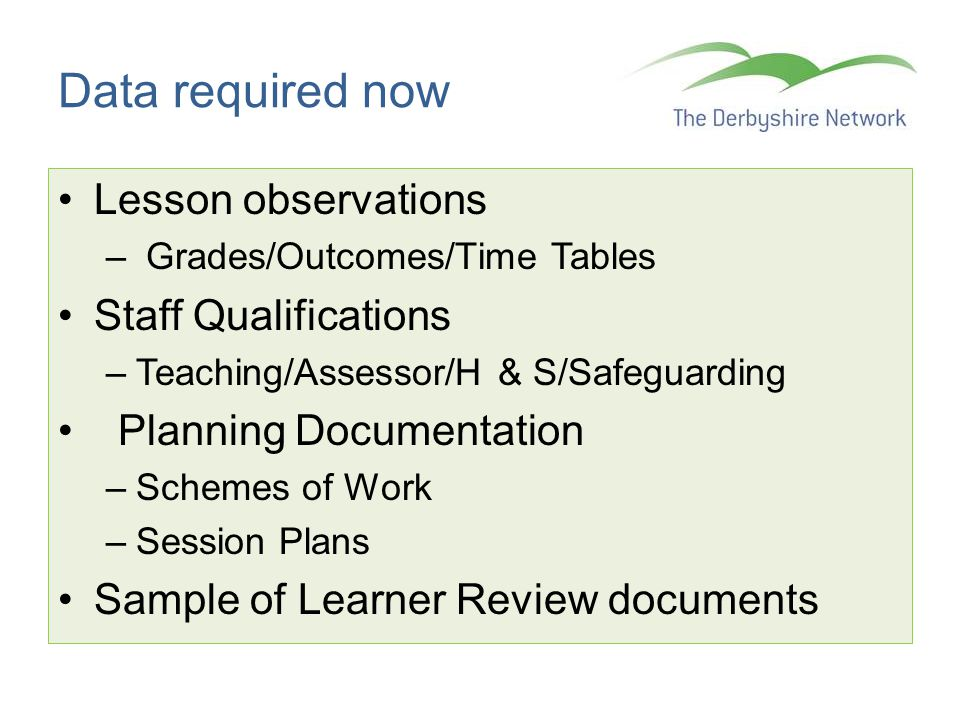 Data required now Lesson observations – Grades/Outcomes/Time Tables Staff Qualifications –Teaching/Assessor/H & S/Safeguarding Planning Documentation –Schemes of Work –Session Plans Sample of Learner Review documents