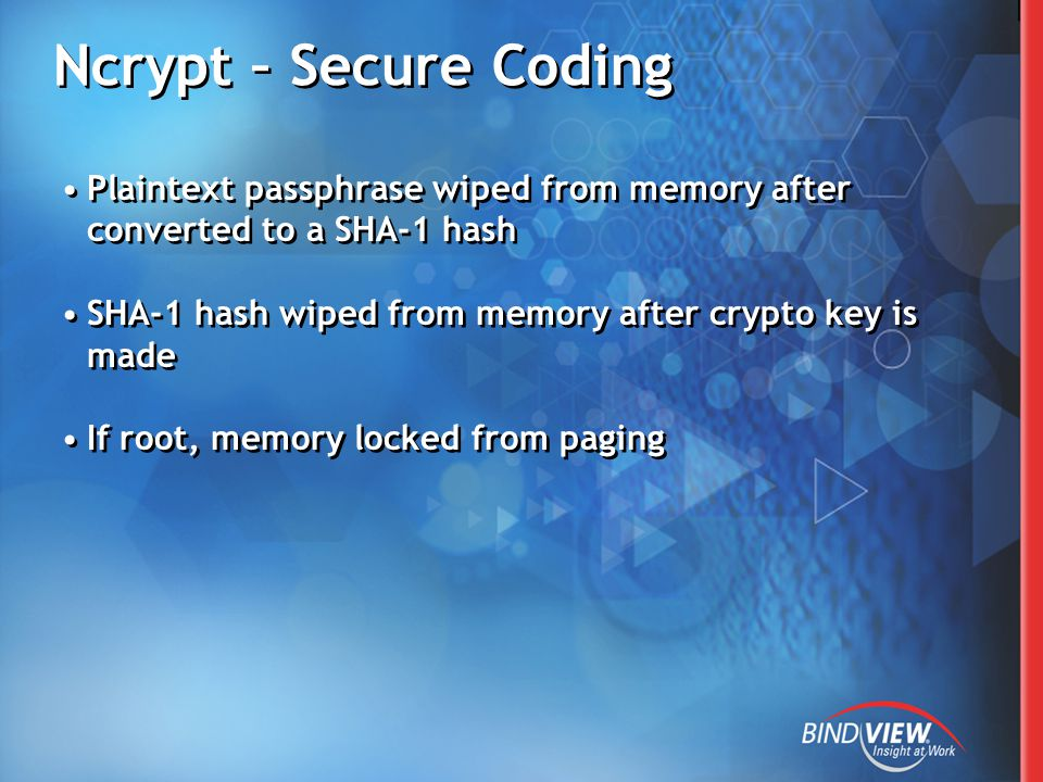 Ncrypt – Secure Coding Plaintext passphrase wiped from memory after converted to a SHA-1 hash SHA-1 hash wiped from memory after crypto key is made If root, memory locked from paging Plaintext passphrase wiped from memory after converted to a SHA-1 hash SHA-1 hash wiped from memory after crypto key is made If root, memory locked from paging