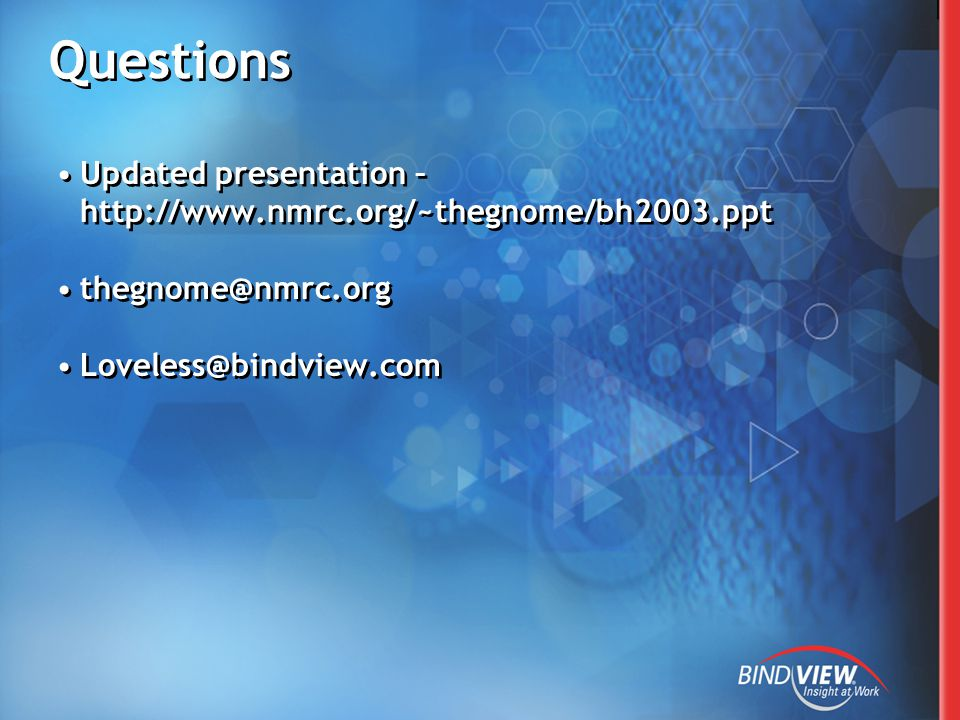 Questions Updated presentation – http://www.nmrc.org/~thegnome/bh2003.ppt thegnome@nmrc.org Loveless@bindview.com Updated presentation – http://www.nmrc.org/~thegnome/bh2003.ppt thegnome@nmrc.org Loveless@bindview.com