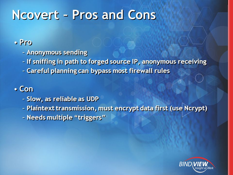 Ncovert – Pros and Cons Pro –Anonymous sending –If sniffing in path to forged source IP, anonymous receiving –Careful planning can bypass most firewall rules Con –Slow, as reliable as UDP –Plaintext transmission, must encrypt data first (use Ncrypt) –Needs multiple triggers Pro –Anonymous sending –If sniffing in path to forged source IP, anonymous receiving –Careful planning can bypass most firewall rules Con –Slow, as reliable as UDP –Plaintext transmission, must encrypt data first (use Ncrypt) –Needs multiple triggers