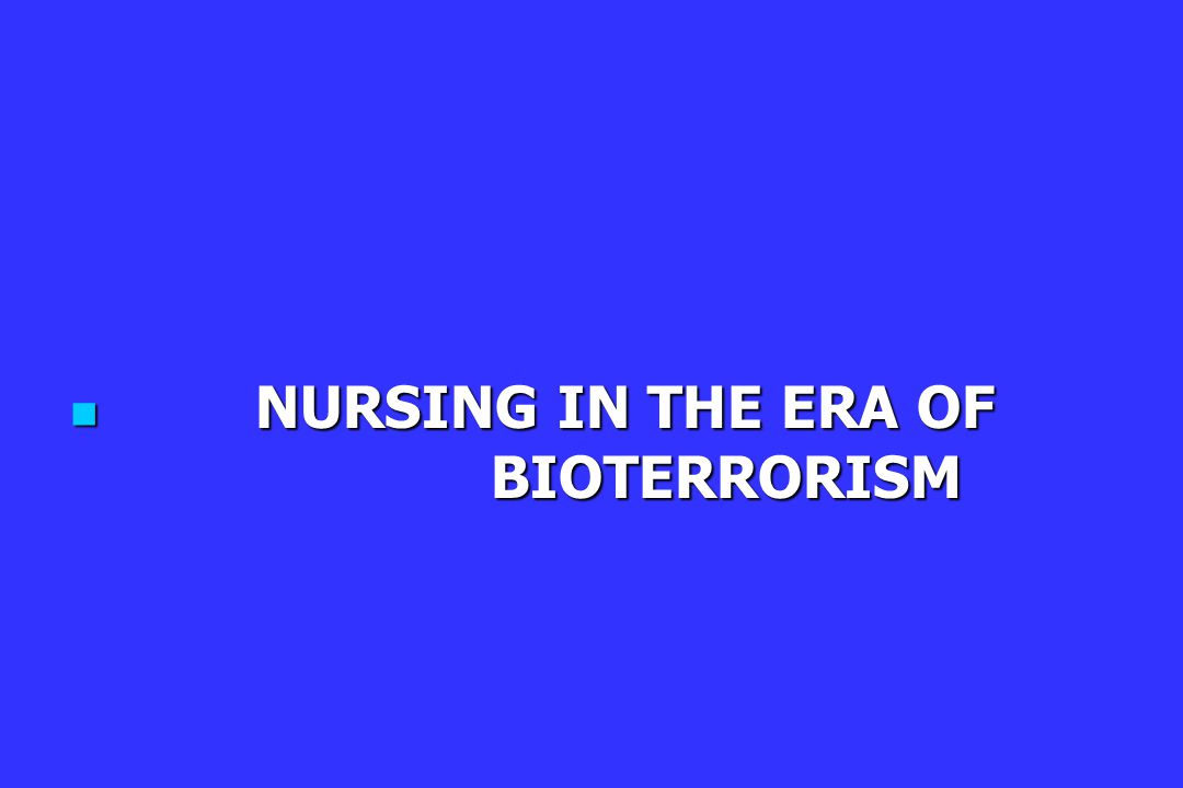 NURSING IN THE ERA OF BIOTERRORISM NURSING IN THE ERA OF BIOTERRORISM