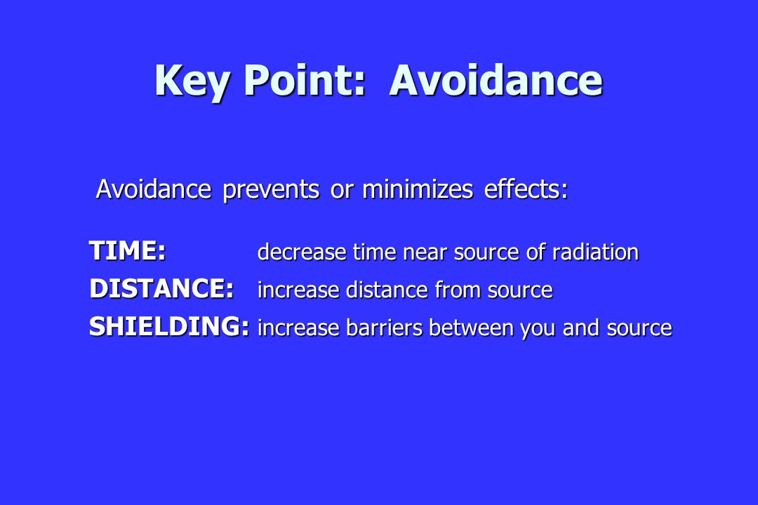 Key Point: Avoidance Avoidance prevents or minimizes effects: Avoidance prevents or minimizes effects: TIME: decrease time near source of radiation DISTANCE: increase distance from source SHIELDING: increase barriers between you and source