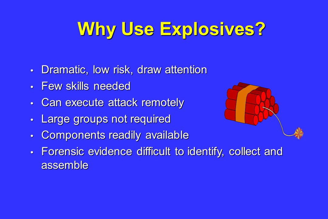 Dramatic, low risk, draw attention Dramatic, low risk, draw attention Few skills needed Few skills needed Can execute attack remotely Can execute attack remotely Large groups not required Large groups not required Components readily available Components readily available Forensic evidence difficult to identify, collect and assemble Forensic evidence difficult to identify, collect and assemble Why Use Explosives