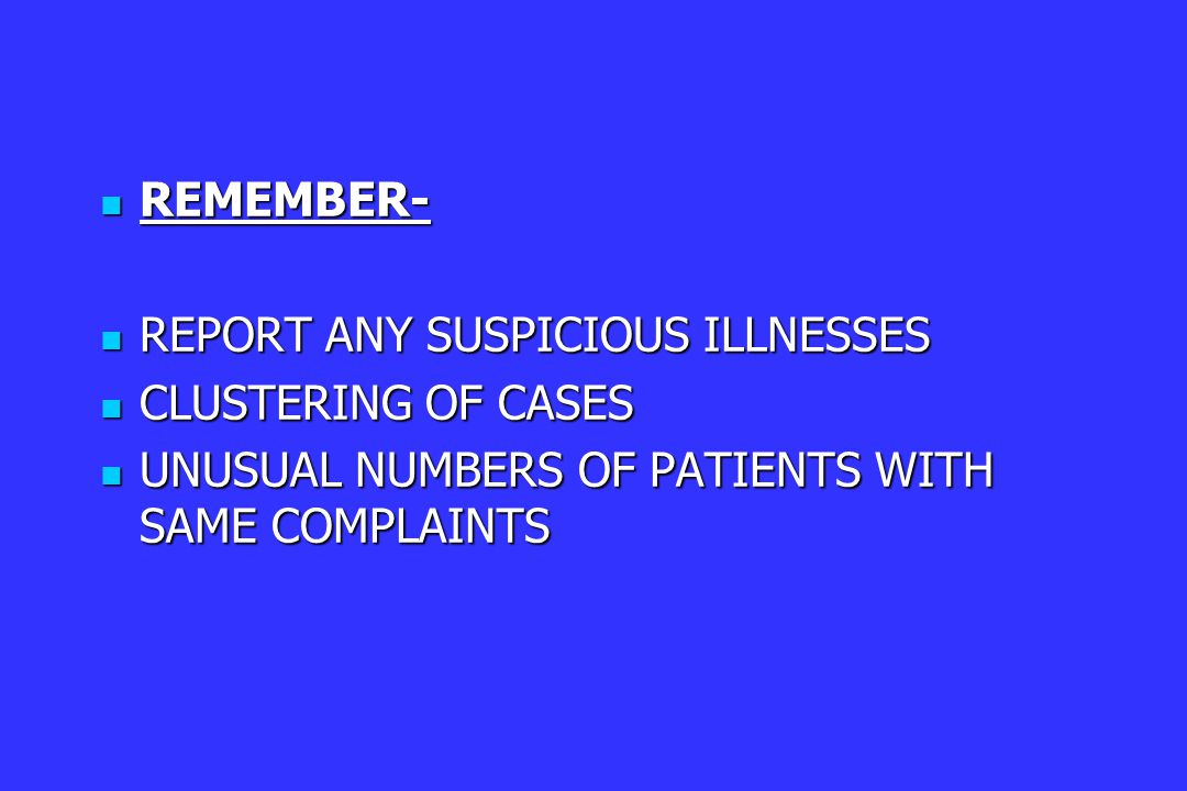 REMEMBER- REMEMBER- REPORT ANY SUSPICIOUS ILLNESSES REPORT ANY SUSPICIOUS ILLNESSES CLUSTERING OF CASES CLUSTERING OF CASES UNUSUAL NUMBERS OF PATIENTS WITH SAME COMPLAINTS UNUSUAL NUMBERS OF PATIENTS WITH SAME COMPLAINTS