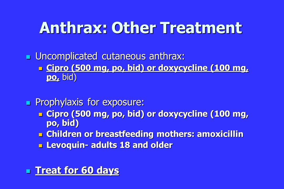Anthrax: Other Treatment Uncomplicated cutaneous anthrax: Uncomplicated cutaneous anthrax: Cipro (500 mg, po, bid) or doxycycline (100 mg, po, bid) Cipro (500 mg, po, bid) or doxycycline (100 mg, po, bid) Prophylaxis for exposure: Prophylaxis for exposure: Cipro (500 mg, po, bid) or doxycycline (100 mg, po, bid) Cipro (500 mg, po, bid) or doxycycline (100 mg, po, bid) Children or breastfeeding mothers: amoxicillin Children or breastfeeding mothers: amoxicillin Levoquin- adults 18 and older Levoquin- adults 18 and older Treat for 60 days Treat for 60 days