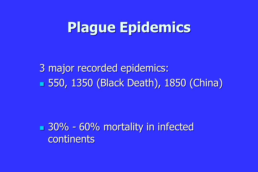 Plague Epidemics 3 major recorded epidemics: 550, 1350 (Black Death), 1850 (China) 550, 1350 (Black Death), 1850 (China) 30% - 60% mortality in infected continents 30% - 60% mortality in infected continents