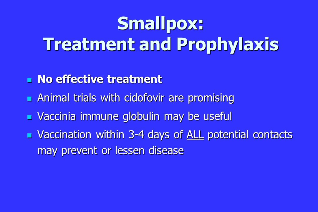 Smallpox: Treatment and Prophylaxis No effective treatment No effective treatment Animal trials with cidofovir are promising Animal trials with cidofovir are promising Vaccinia immune globulin may be useful Vaccinia immune globulin may be useful Vaccination within 3-4 days of ALL potential contacts may prevent or lessen disease Vaccination within 3-4 days of ALL potential contacts may prevent or lessen disease