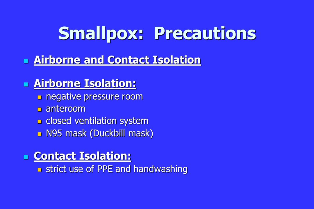 Smallpox: Precautions Airborne and Contact Isolation Airborne and Contact Isolation Airborne Isolation: Airborne Isolation: negative pressure room negative pressure room anteroom anteroom closed ventilation system closed ventilation system N95 mask (Duckbill mask) N95 mask (Duckbill mask) Contact Isolation: Contact Isolation: strict use of PPE and handwashing strict use of PPE and handwashing