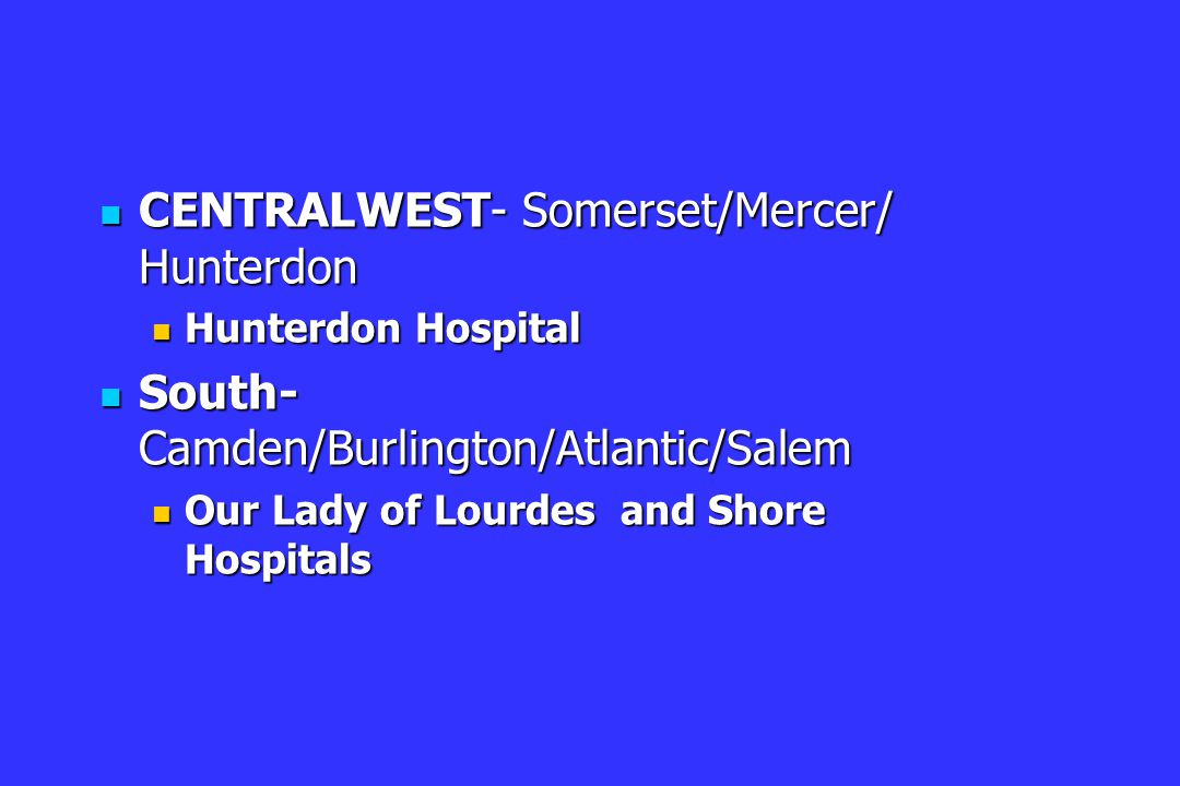CENTRALWEST- Somerset/Mercer/ Hunterdon CENTRALWEST- Somerset/Mercer/ Hunterdon Hunterdon Hospital Hunterdon Hospital South- Camden/Burlington/Atlantic/Salem South- Camden/Burlington/Atlantic/Salem Our Lady of Lourdes and Shore Hospitals Our Lady of Lourdes and Shore Hospitals