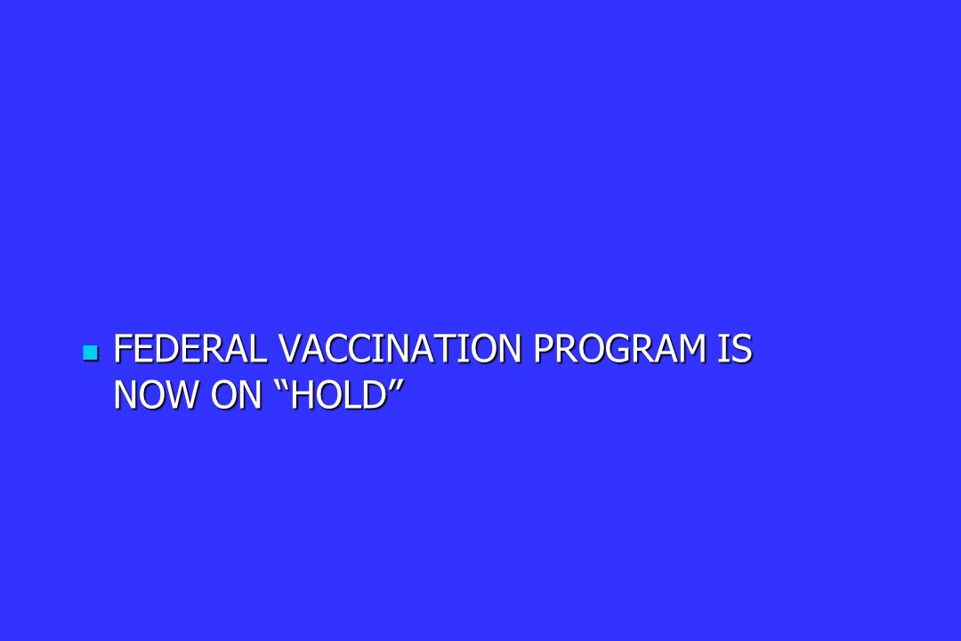FEDERAL VACCINATION PROGRAM IS NOW ON HOLD FEDERAL VACCINATION PROGRAM IS NOW ON HOLD