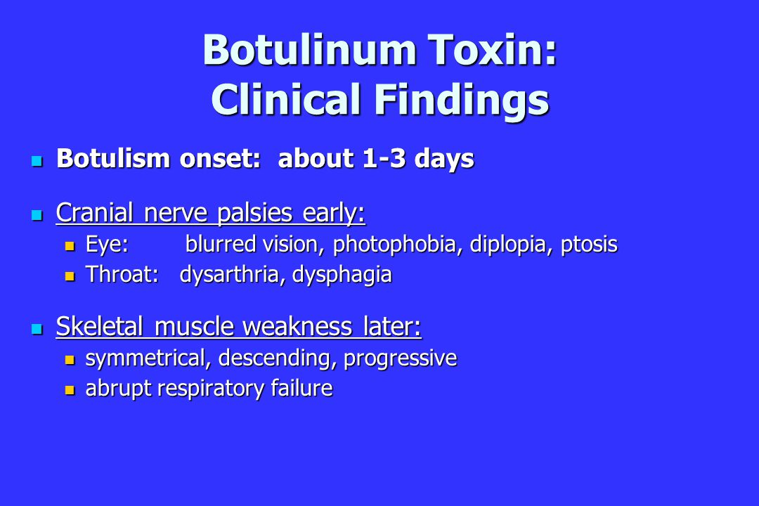 Botulinum Toxin: Clinical Findings Botulism onset: about 1-3 days Botulism onset: about 1-3 days Cranial nerve palsies early: Cranial nerve palsies early: Eye: blurred vision, photophobia, diplopia, ptosis Eye: blurred vision, photophobia, diplopia, ptosis Throat: dysarthria, dysphagia Throat: dysarthria, dysphagia Skeletal muscle weakness later: Skeletal muscle weakness later: symmetrical, descending, progressive symmetrical, descending, progressive abrupt respiratory failure abrupt respiratory failure