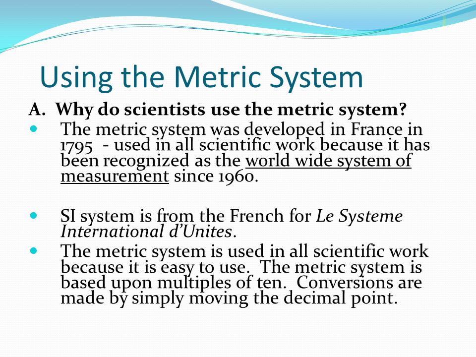 Using the Metric System A. Why do scientists use the metric system? The metric system was developed in France in 1795 - used in all scientific work be