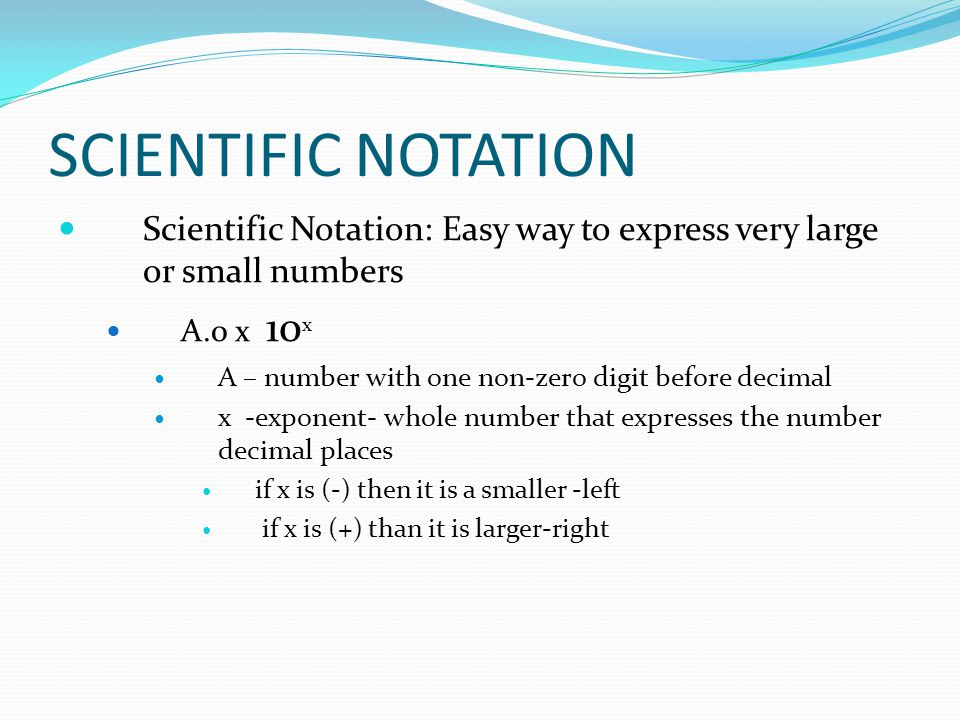 SCIENTIFIC NOTATION Scientific Notation: Easy way to express very large or small numbers A.0 x 10 x A – number with one non-zero digit before decimal