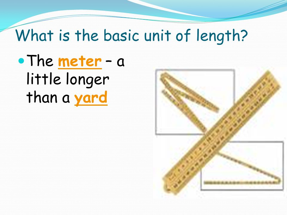 What is the basic unit of length? The meter – a little longer than a yard