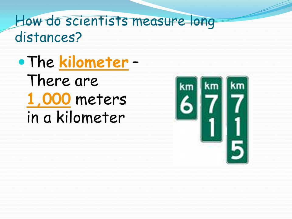 How do scientists measure long distances? The kilometer – There are 1,000 meters in a kilometer