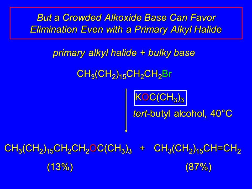 primary alkyl halide + bulky base CH 3 (CH 2 ) 15 CH 2 CH 2 Br KOC(CH 3 ) 3 tert-butyl alcohol, 40°C + CH 3 (CH 2 ) 15 CH 2 CH 2 OC(CH 3 ) 3 CH 3 (CH
