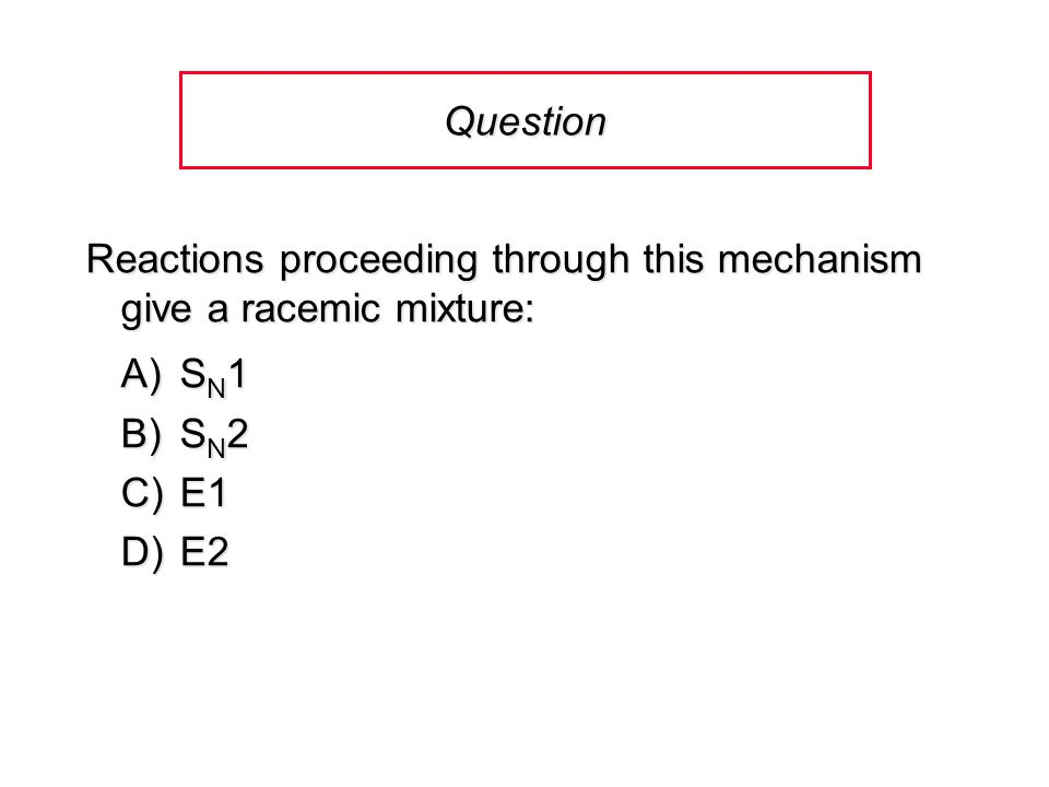 Question Reactions proceeding through this mechanism give a racemic mixture: A)S N 1 B)S N 2 C)E1 D)E2