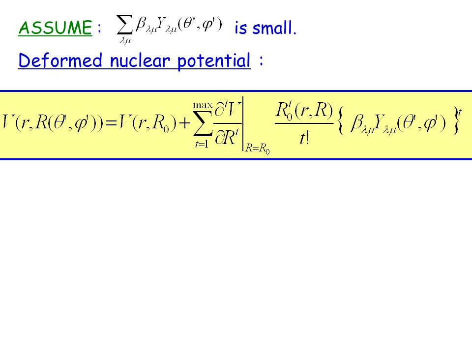 Deformed nuclear potential : ASSUME : is small.