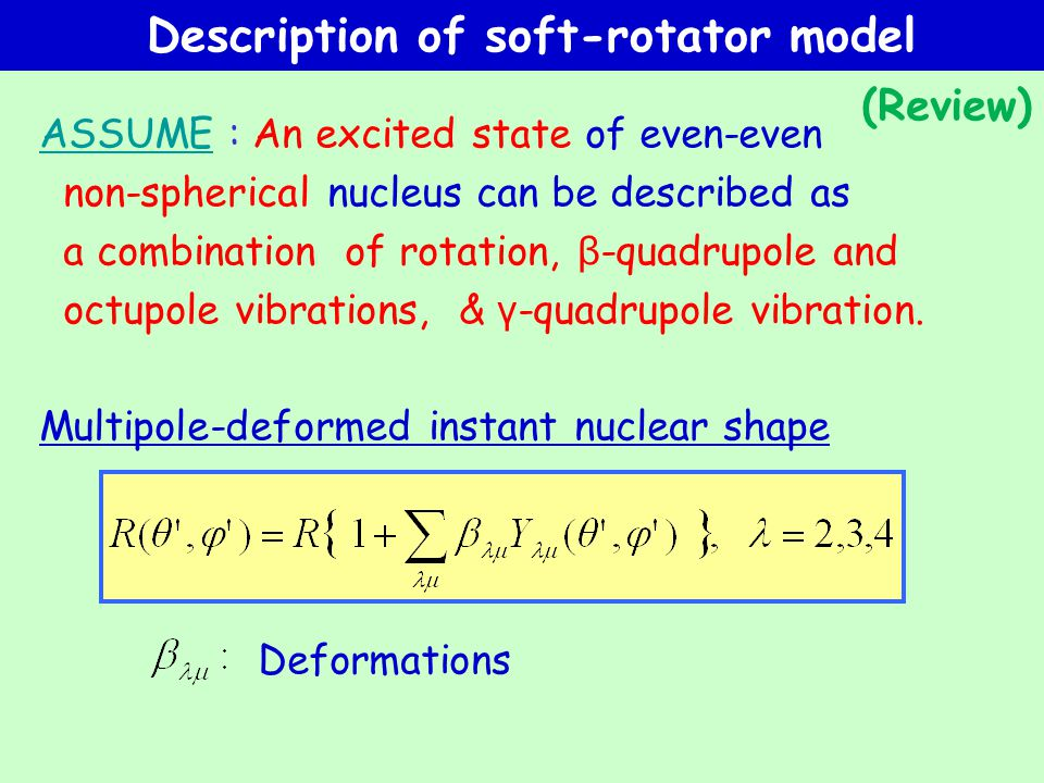 Description of soft-rotator model ASSUME : An excited state of even-even non-spherical nucleus can be described as a combination of rotation, β -quadrupole and octupole vibrations, & γ -quadrupole vibration.