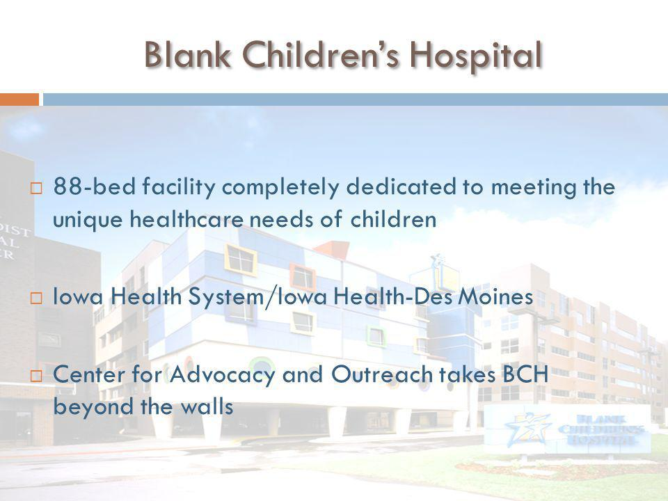 Blank Children's Hospital  88-bed facility completely dedicated to meeting the unique healthcare needs of children  Iowa Health System/Iowa Health-Des Moines  Center for Advocacy and Outreach takes BCH beyond the walls