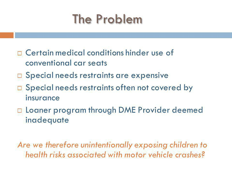 The Problem  Certain medical conditions hinder use of conventional car seats  Special needs restraints are expensive  Special needs restraints often not covered by insurance  Loaner program through DME Provider deemed inadequate Are we therefore unintentionally exposing children to health risks associated with motor vehicle crashes