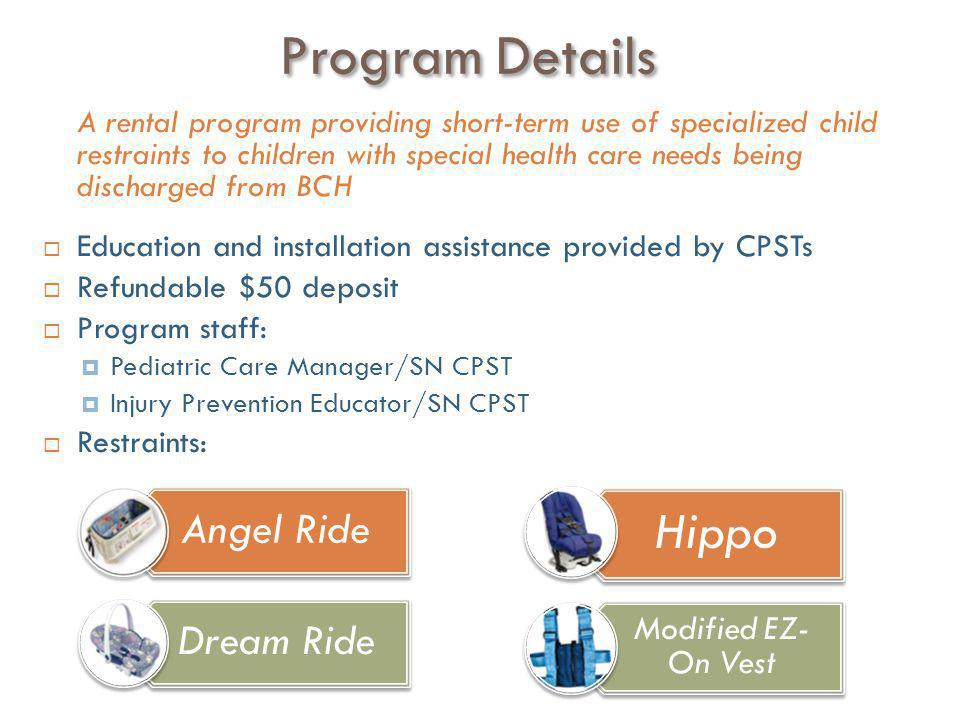 Program Details A rental program providing short-term use of specialized child restraints to children with special health care needs being discharged from BCH  Education and installation assistance provided by CPSTs  Refundable $50 deposit  Program staff:  Pediatric Care Manager/SN CPST  Injury Prevention Educator/SN CPST  Restraints: Angel Ride Dream Ride Hippo Modified EZ- On Vest