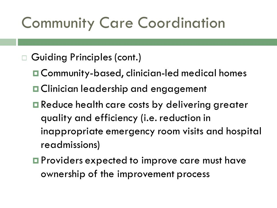 Community Care Coordination  Guiding Principles (cont.)  Community-based, clinician-led medical homes  Clinician leadership and engagement  Reduce health care costs by delivering greater quality and efficiency (i.e.